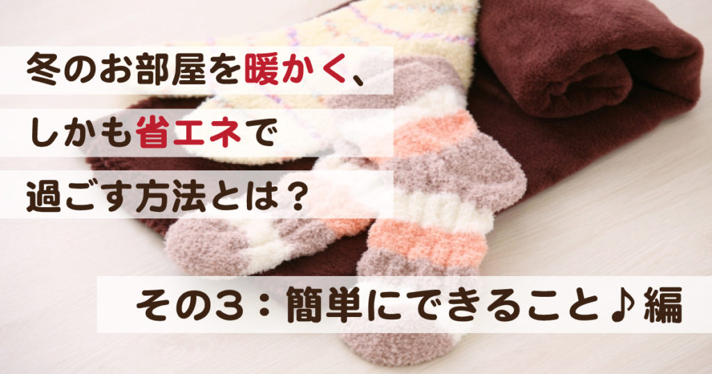 冬のお部屋を暖かく、しかも省エネで過ごす方法とは? その3:簡単にできること♪編