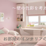 お部屋のインテリアの選び方〜壁の色彩を考えよう〜