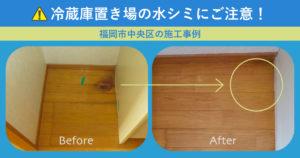 冷蔵庫置き場の水シミにご注意!「福岡市中央区の施工事例」アイキャッチ